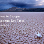 How to Escape Spiritual Dry Times [Episode 31]