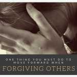 One thing you must do to move forward when forgiving others