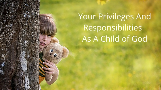 Your privileges and responsibilities as a child of god