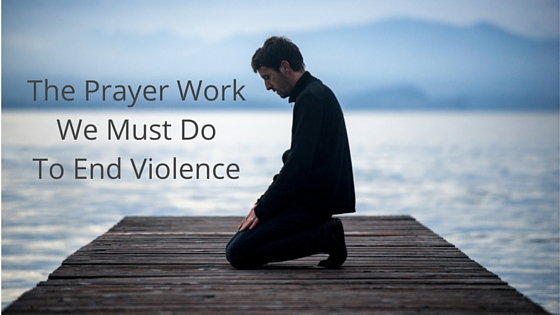 The prayer work we must do to end violence