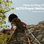ACTS Prayer Method, A Simple Key to Greater Breadth and Depth in Prayer [Episode 9]