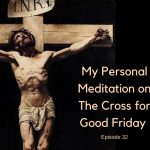 My Personal Meditation on the Cross for Good Friday – Episode #32