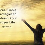 Three Simple Strategies to Refresh Your Prayer Life [Episode 26]