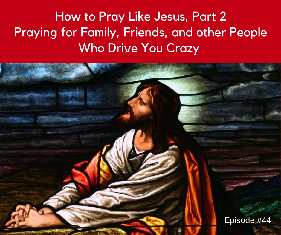 44: How to Pray Like Jesus, Part 2 from John 17 | The Practical Disciple